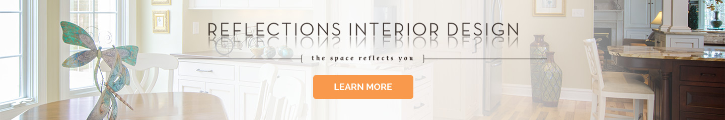 Reflections Interior Design | The Space Reflects You | LEARN MORE